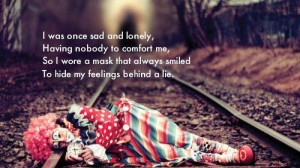 http://quotes-lover.com/picture-quote/i-was-once-sad-and-lonely-having-nobody-to-comfort-me-si-wore-a-mask-that-always-smiled-to-hide-my-feelings-behind-a-lie/